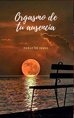 Orgasmo de tu ausencia: Poemas al amanecer de Pablo Jesús Socorro