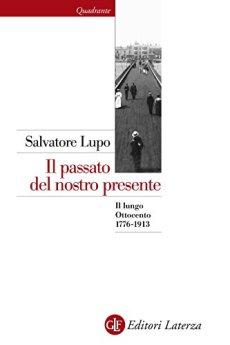 Il passato del nostro presente: Il lungo Ottocento 1776-1913 (Quadrante Laterza) di [Lupo, Salvatore]