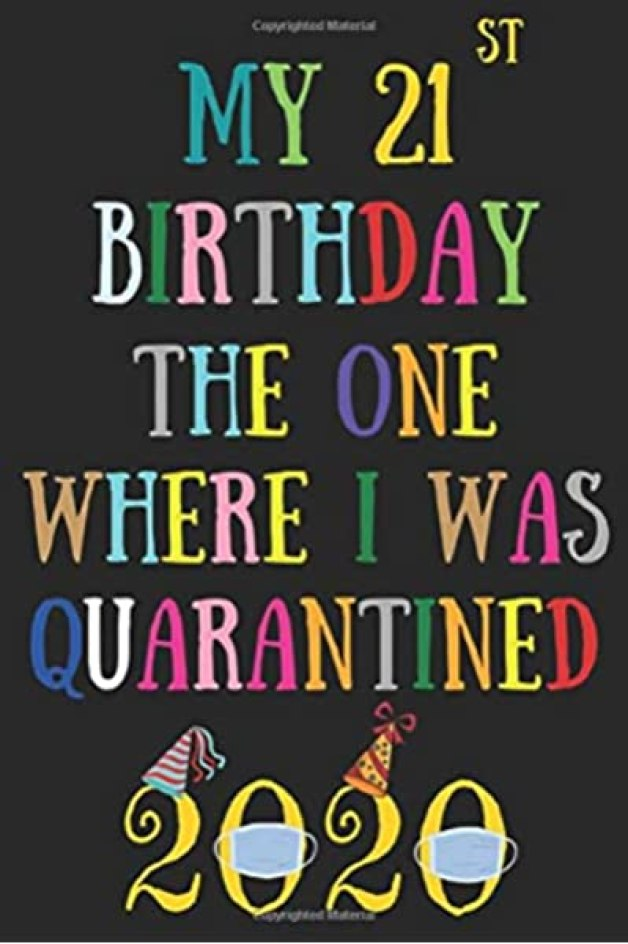 My 21st birthday the one where I was quarantined: Happy 21st Birthday 21 Years Old Gift for Boys & Girls, quarantine birthday notebook, self ... Idea, Funny Card Alternative, 6*9 120 pages: