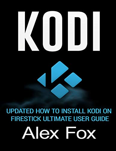 Kodi: Updated How to Install Kodi on Firestick Ultimate User Guide (Streaming Devices, Ultimate Amazon Fire TV Stick User Guide)