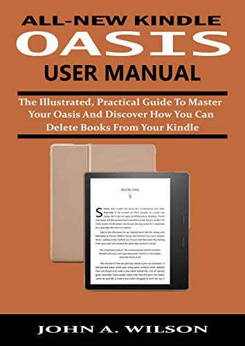 ALL-NEW KINDLE OASIS USER MANUAL: The Illustrated, Practical Guide to Master Your Oasis and Discover How You Can Delete Books From Your Kindle 4