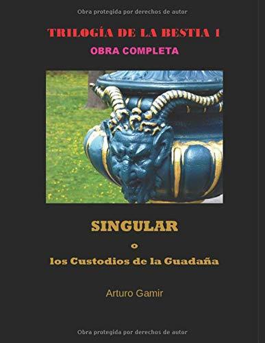 TRILOGÍA DE LA BESTIA 1: SINGULAR o los Custodios de la Guadaña (TRILOGÍA DE LA BESTIA 1 OBRA COMPLETA)