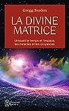 La divine matrice : Unissant le temps et l'espace, les miracles et les croyances