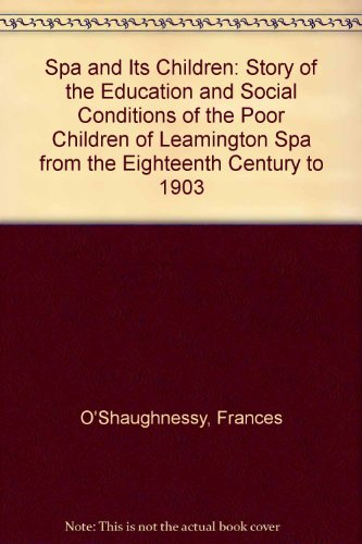 Spa and Its Children: Story of the Education and Social Conditions of the Poor Children of Leamington Spa from the Eighteenth Century to 1903