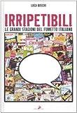 Irripetibili. Le grandi stagioni del fumetto italiano. Ediz. illustrata