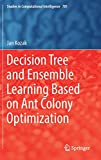 Decision Tree and Ensemble Learning Based on Ant Colony Optimization (Studies in Computational Intelligence)