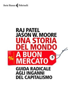 Una storia del mondo a buon mercato: Guida radicale agli inganni del capitalismo di [Patel, Raj, Moore, Jason W.]