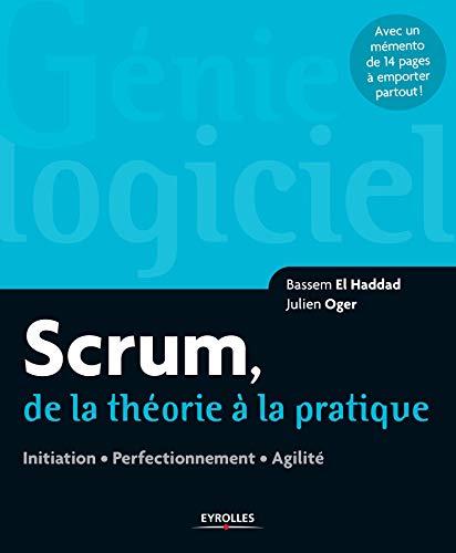 Scrum, de la théorie à la pratique: Initiation. Perfectionnement. Agilité. Avec un mémento de 14 pages à emporter partout !