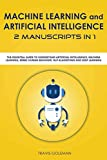 Machine Learning and Artificial Intelligence 2 manuscripts in 1: The Essential Guide to Understand Artificial Intelligence, Machine Learning, Mimic Human Behavior, NLP Algorithms and Deep Learning