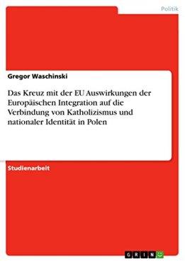 Das Kreuz mit der EU Auswirkungen der Europäischen Integration auf die Verbindung von Katholizismus und nationaler Identität in Polen von [Waschinski, Gregor]