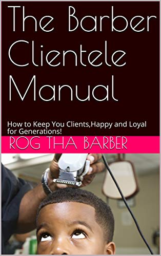 The Barber Clientele Manual: How to Keep You Clients,Happy and Loyal for Generations! (English Edition)