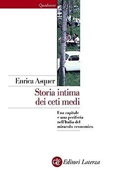 Storia intima dei ceti medi: Una capitale e una periferia nell'Italia del miracolo economico (Quadrante Laterza Vol. 177) di [Asquer, Enrica]