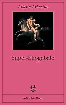 Super-Eliogabalo di [Arbasino, Alberto]