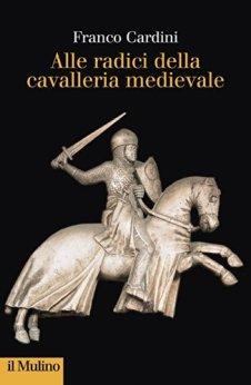 Alle radici della cavalleria medievale (Collezione di testi e di studi) di [Cardini, Franco]