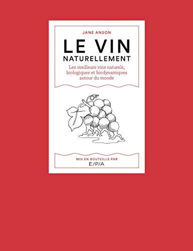 Le vin naturellement: Les meilleurs vins naturels, biologiques et biodynamiques autour du monde