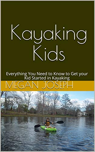 Kayaking Kids: Everything You Need to Know to Get your Kid Started in Kayaking