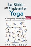 Yoga: La Bibbia per Principianti di Yoga: 63 principali posizioni illustrate per perdita di peso, sollievo dallo stress e pace interiore