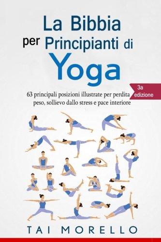 Yoga: La Bibbia Per Principianti Di Yoga. 63 Principali Posizioni Illustrate Per Perdita Di Peso,...