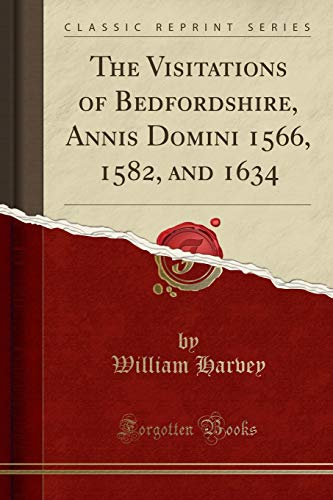 The Visitations of Bedfordshire, Annis Domini 1566, 1582, and 1634 (Classic Reprint)