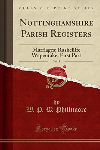 Nottinghamshire Parish Registers, Vol. 5: Marriages; Rushcliffe Wapentake, First Part (Classic Reprint)