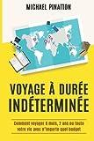 Voyage à Durée Indéterminée: Comment voyager 6 mois, 2 ans ou toute votre vie avec n\importe quel budget