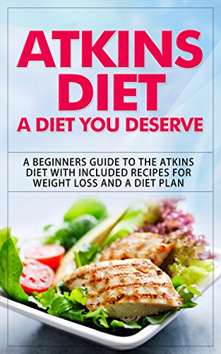 Atkins Diet: A Diet You Deserve: A Beginners Guide to the Atkins Diet with Included Recipes for Weight Loss and a Diet Plan (atkins diet, atkins diet book, ... diet for beginners, atkins diet cookbook)