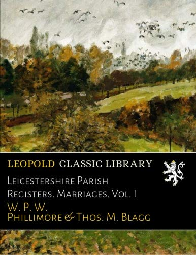 Leicestershire Parish Registers. Marriages. Vol. I