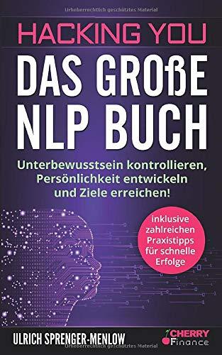 Hacking You - Das große NLP Buch: Unterbewusstsein kontrollieren, Persönlichkeit entwickeln und Ziele erreichen! + inklusive zahlreichen Praxistipps ... und Persönlichkeitsentwicklung, Band 3)
