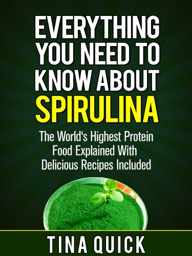 Everything You Need To Know About Spirulina: The World's Highest Protein Food Explained With Delicious Recipes Included (Spirulina Cookbook Book 1)
