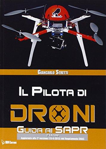 Il pilota di droni. Guida ai Sapr. Aggiornato alla 2ª versione (15/09/2015) del Regolamento ENAC:...
