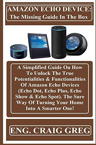 AMAZON ECHO DEVICE: The Missing Guide In The Box: : A Simplified Guide On How To Unlock The True Potentialities & Functionalities Of Amazon Echo Devices ... Dot, Echo Plus, Echo Show & Echo Spot)...