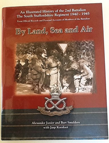 By Land, Sea and Air: An Illustrated History of the 2nd Battalion the South Staffordshire Regiment 1939-1945