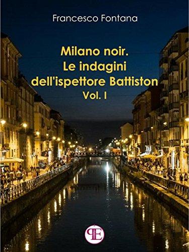 Milano noir. Le indagini dell'ispettore Battiston (Vol. I): Mai far arrabbiare una donna ferita di [Francesco Fontana]