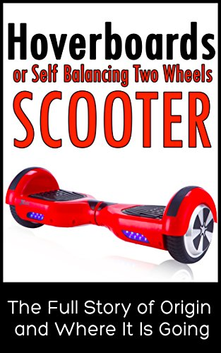 Hoverboards or Self Balancing Two Wheels Electric Scooters: The Full Story of Origin and Where It Is...