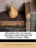 Memoria De Las Aguas Minero-medicinales De Puerto-llano: 1860...