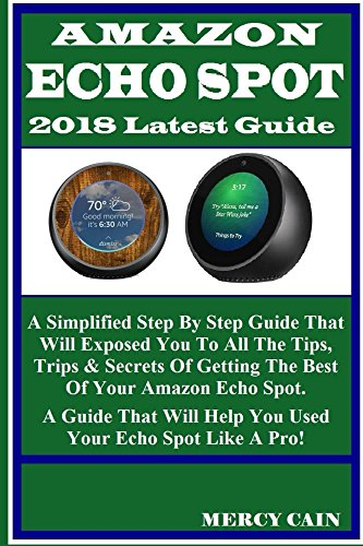 Amazon Echo Spot 2018 Latest Guide: A Simplified Step By Step Guide That Will Exposed You To All The Tips, Trips & Secrets Of Getting The Best Of Your Amazon Echo Spot. A Guide That Will Help You...