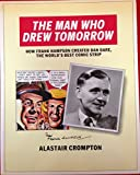 "Man Who Drew Tomorrow: How Frank Hampson Created ""Dan Dare"", the World's Best Comic Strip"