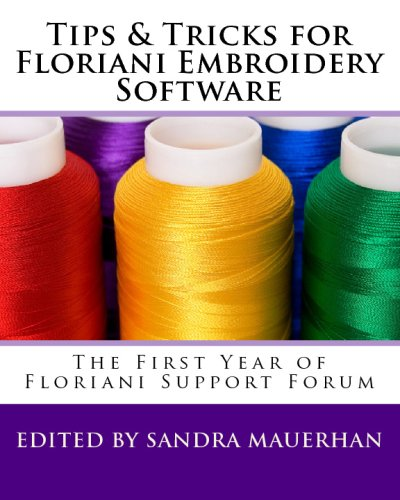 Tips & Tricks For Floriani Embroidery Software: From Floriani Support Forum: Volume 1