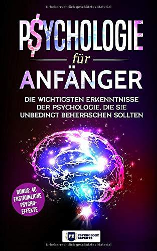 Psychologie für Anfänger: Die wichtigsten Erkenntnisse der Psychologie, die Sie unbedingt beherrschen sollten inkl. BONUS: 40 erstaunliche Psycho-Effekte