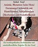 Anämie, Blutarmut beim Hund Eisenmangel behandeln mit Homöopathie, Schüsslersalzen (Biochemie) und Naturheilkunde: Ein homöopathischer, biochemischer und naturheilkundlicher Ratgeber für den Hund