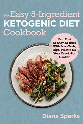 The Easy 5-Ingredient Ketogenic Diet Cookbook: Keto Diet Healthy Recipes With Low-Carb,High-Protein for Your Crock-Pot Cooker