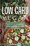 Low Carb Vegan: Das Low Carb Kochbuch mit den besten 50 veganen Rezepten - schnell und gesund abnehmen mit Low Carb