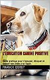 L'EDUCATION CANINE POSITIVE: Guide pratique pour s'occuper, éduquer et dresser son chien à sa façon.
