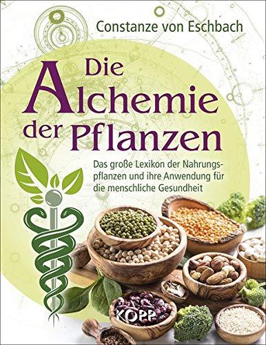 Die Alchemie der Pflanzen: Das große Lexikon der Nahrungspflanzen und ihre Anwendung für die menschliche Gesundheit