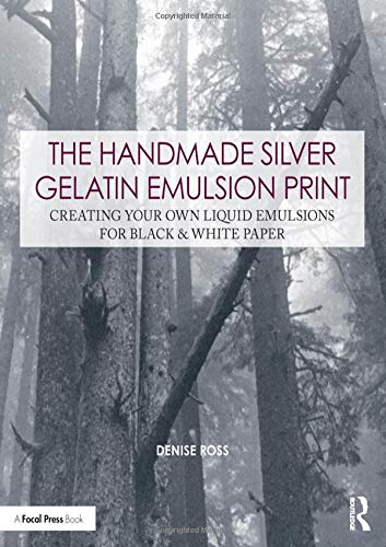 The Handmade Silver Gelatin Emulsion Print: Creating Your Own Liquid Emulsions for Black & White Paper