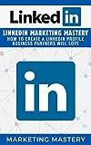 LinkedIn: LinkedIn Marketing Mastery  -  How To Create A LinkedIn Profile Business Partners Will Love (Instagram,Twitter,LinkedIn,YouTube,Social Media ... Book 3) (English Edition)