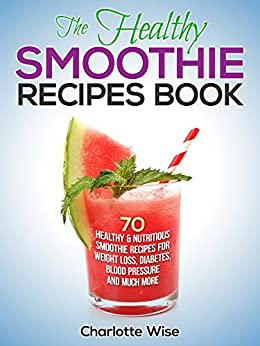 The Healthy Smoothie Recipes Book: 70 Healthy & Nutritious