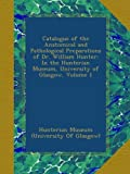 Catalogue of the Anatomical and Pathological Preparations of Dr. William Hunter: In the Hunterian Museum, University of Glasgow, Volume 1