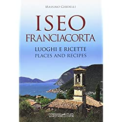 Iseo Franciacorta. Luoghi e ricette-Places and recipes. Ediz. bilingue