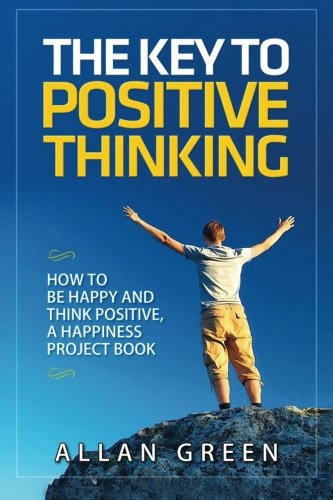 The Key to Positive Thinking: How to Be Happy and Think Positive, a Happiness Project Book: Volume 1